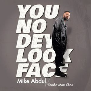Download You No Dey Look Face By Mike Abdul Ft. Yoruba Mass Choir