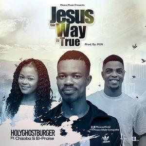 Download Jesus Your Way is True By HolyGhostBurger Ft. Chizoba, El-Praise