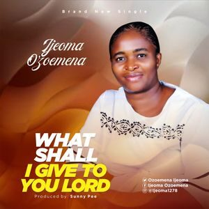 Download What Shall I Give To You Lord By Ijeoma Ozoemena