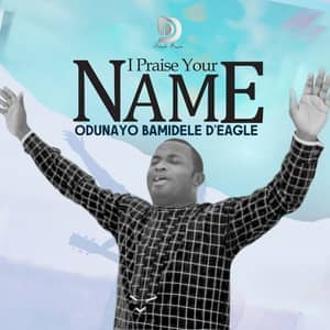 Download I Praise Your Name By Odunayo Bamidele D'Eagle