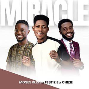 Download and Stream Miracle By Moses Bliss Ft. Festizie & Chizie