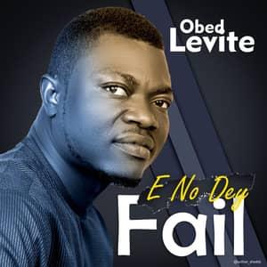 Download E No Dey Fail By Obed Levite